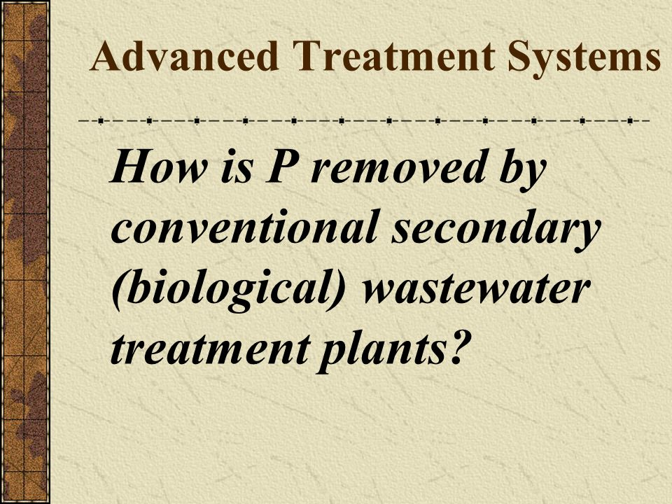Advanced Treatment Systems How is P removed by conventional secondary (biological) wastewater treatment plants?