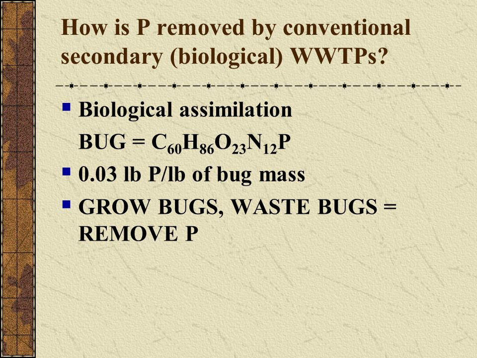 How is P removed by conventional secondary (biological) WWTPs? Biological assimilation BUG = C 60 H 86 O 23 N 12 P 0.03 lb P/lb of bug mass GROW BUGS,