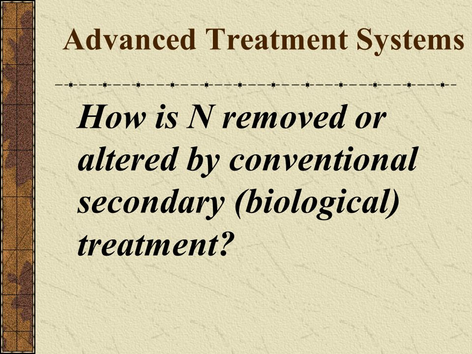 Advanced Treatment Systems How is N removed or altered by conventional secondary (biological) treatment?