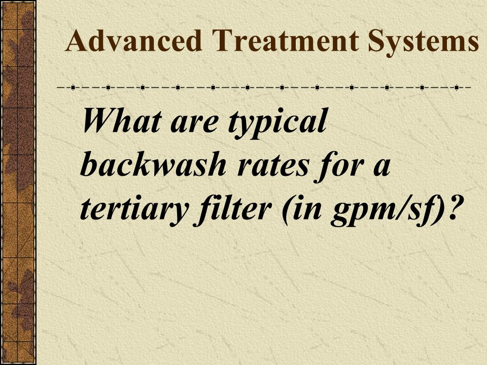 Advanced Treatment Systems What are typical backwash rates for a tertiary filter (in gpm/sf)?