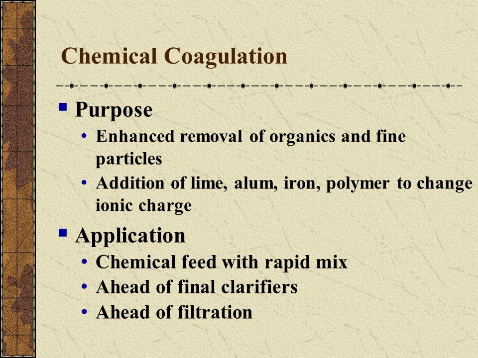 Chemical Coagulation Purpose Enhanced removal of organics and fine particles Addition of lime, alum, iron, polymer to change ionic charge Application
