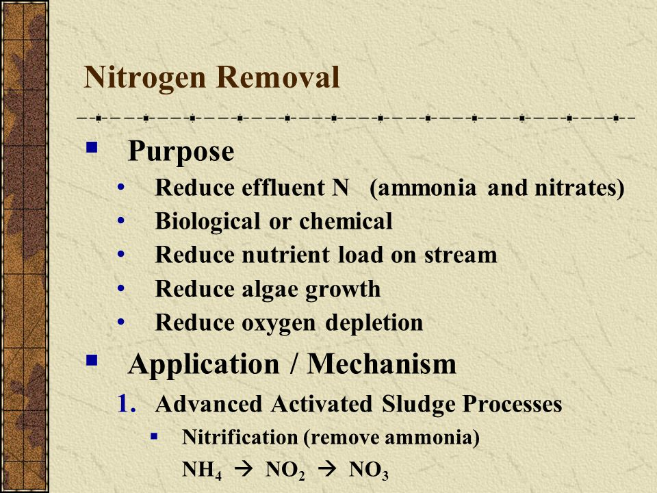 Nitrogen Removal Purpose Reduce effluent N (ammonia and nitrates) Biological or chemical Reduce nutrient load on stream Reduce algae growth Reduce oxy