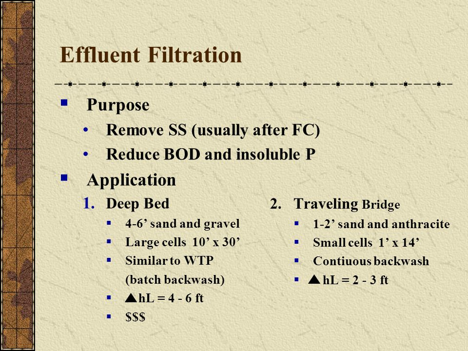 Effluent Filtration Purpose Remove SS (usually after FC) Reduce BOD and insoluble P Application 1. Deep Bed 4-6 sand and gravel Large cells 10 x 30 Si