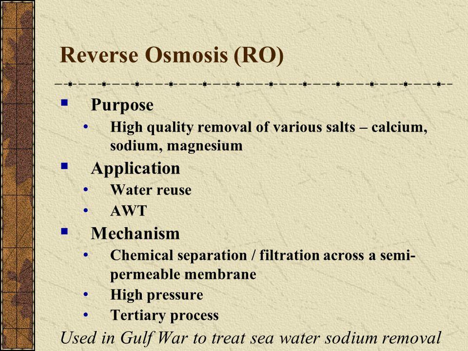 Reverse Osmosis (RO) Purpose High quality removal of various salts – calcium, sodium, magnesium Application Water reuse AWT Mechanism Chemical separat