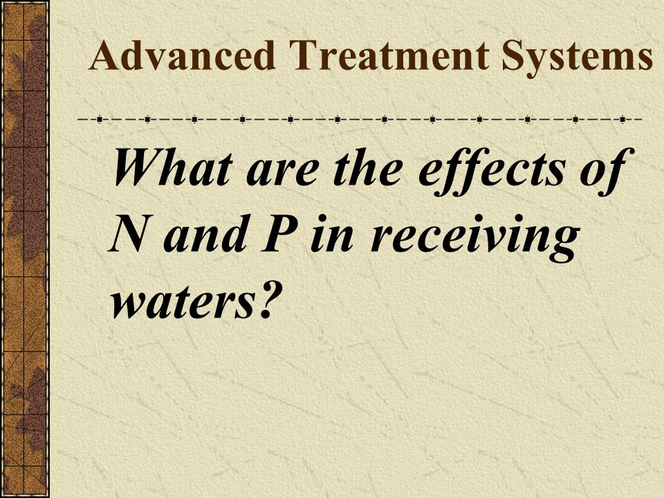 Identify and explain the objectives of the following advanced treatment systems: Further removal of organics Reduce effluent BOD to reduce receiving stream DO depletion Improve disinfection Reduce effluent N to improve water quality Further removal of suspended solids Removing TSS removes BOD Removing TSS removes N and P (BUG = C 60 H 86 O 23 N 12 P) Protects stream sediment oxygen demand Improves efficiency of disinfection