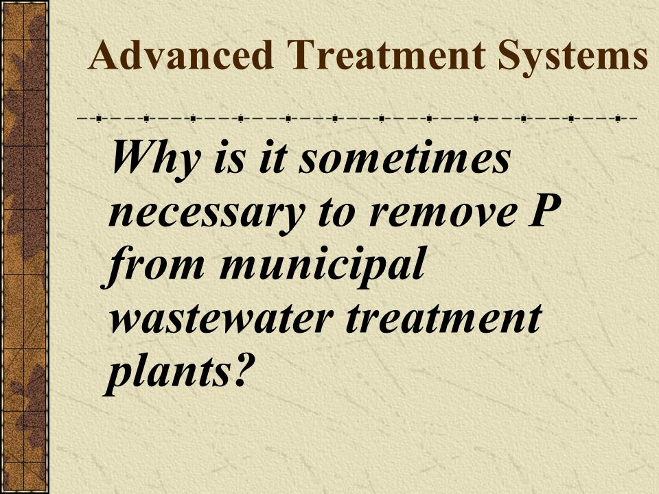 Advanced Treatment Systems Why is it sometimes necessary to remove P from municipal wastewater treatment plants?