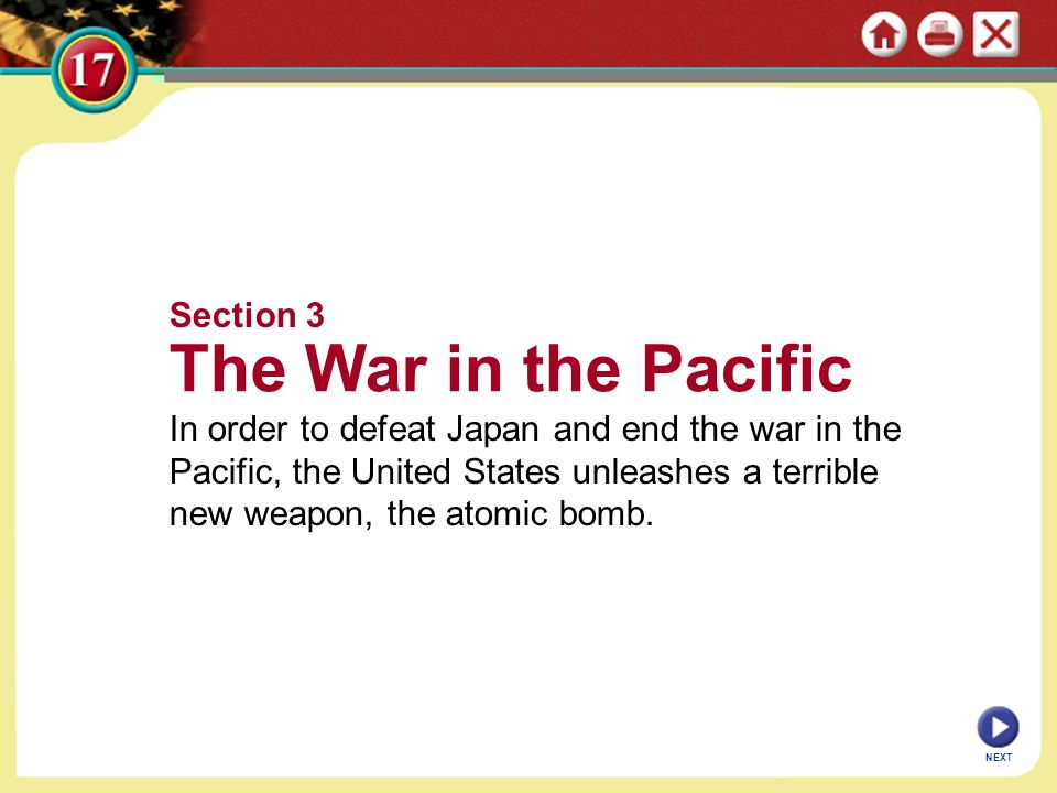 NEXT Section 3 The War in the Pacific In order to defeat Japan and end the war in the Pacific, the United States unleashes a terrible new weapon, the