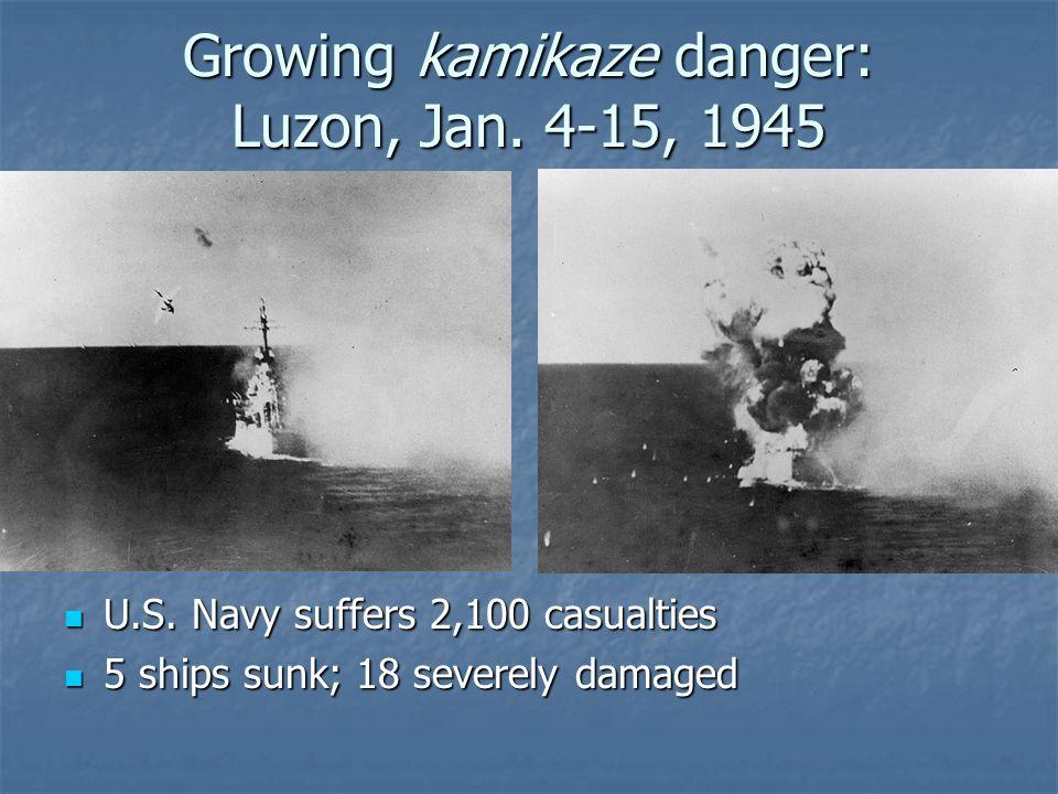 Growing kamikaze danger: Luzon, Jan. 4-15, 1945 U.S. Navy suffers 2,100 casualties U.S. Navy suffers 2,100 casualties 5 ships sunk; 18 severely damage