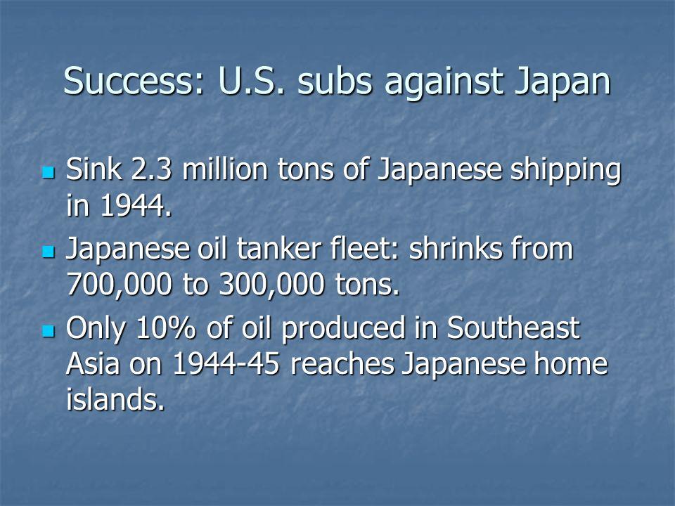 Success: U.S. subs against Japan Sink 2.3 million tons of Japanese shipping in 1944. Sink 2.3 million tons of Japanese shipping in 1944. Japanese oil