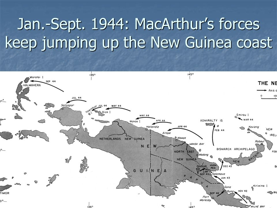 Jan.-Sept. 1944: MacArthurs forces keep jumping up the New Guinea coast