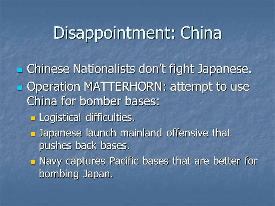 Disappointment: China Chinese Nationalists dont fight Japanese. Chinese Nationalists dont fight Japanese. Operation MATTERHORN: attempt to use China f