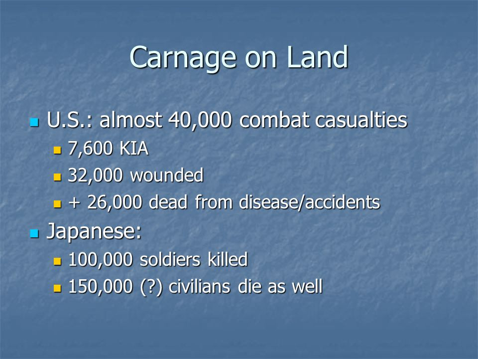 Carnage on Land U.S.: almost 40,000 combat casualties U.S.: almost 40,000 combat casualties 7,600 KIA 7,600 KIA 32,000 wounded 32,000 wounded + 26,000 dead from disease/accidents + 26,000 dead from disease/accidents Japanese: Japanese: 100,000 soldiers killed 100,000 soldiers killed 150,000 (?) civilians die as well 150,000 (?) civilians die as well