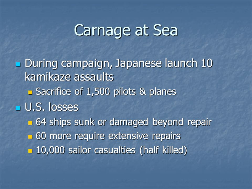 Carnage at Sea During campaign, Japanese launch 10 kamikaze assaults During campaign, Japanese launch 10 kamikaze assaults Sacrifice of 1,500 pilots & planes Sacrifice of 1,500 pilots & planes U.S.
