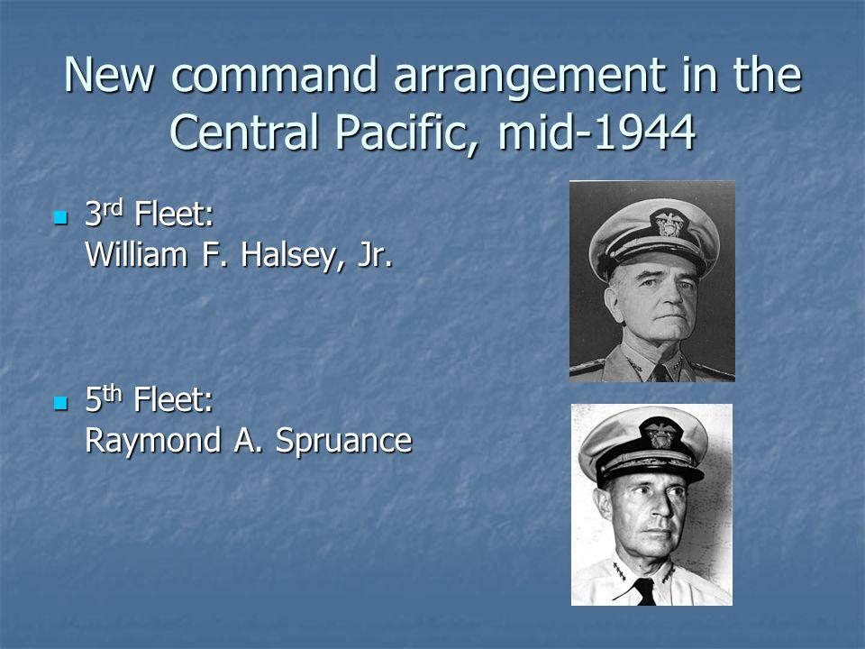 New command arrangement in the Central Pacific, mid-1944 3 rd Fleet: 3 rd Fleet: William F. Halsey, Jr. 5 th Fleet: 5 th Fleet: Raymond A. Spruance
