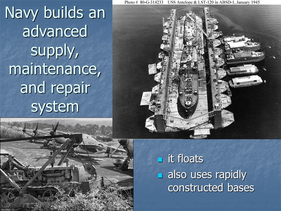 Navy builds an advanced supply, maintenance, and repair system it floats it floats also uses rapidly constructed bases also uses rapidly constructed bases