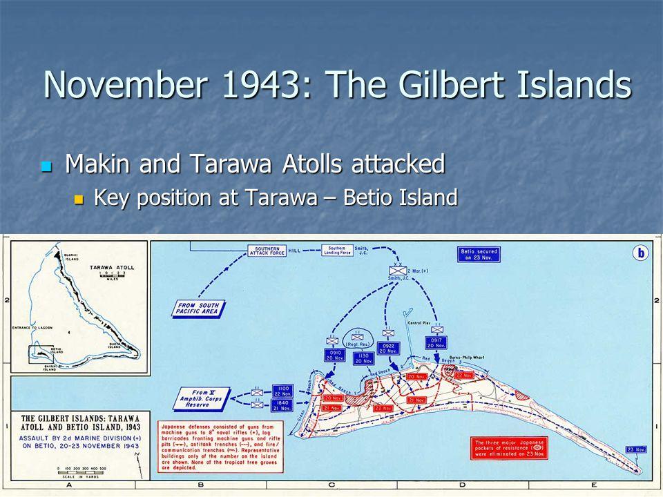 November 1943: The Gilbert Islands Makin and Tarawa Atolls attacked Makin and Tarawa Atolls attacked Key position at Tarawa – Betio Island Key positio
