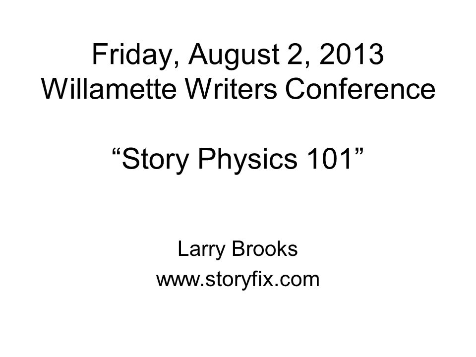 Friday, August 2, 2013 Willamette Writers Conference Story Physics 101 Larry Brooks www.storyfix.com
