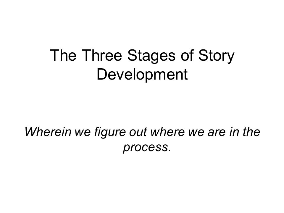 The Three Stages of Story Development Wherein we figure out where we are in the process.