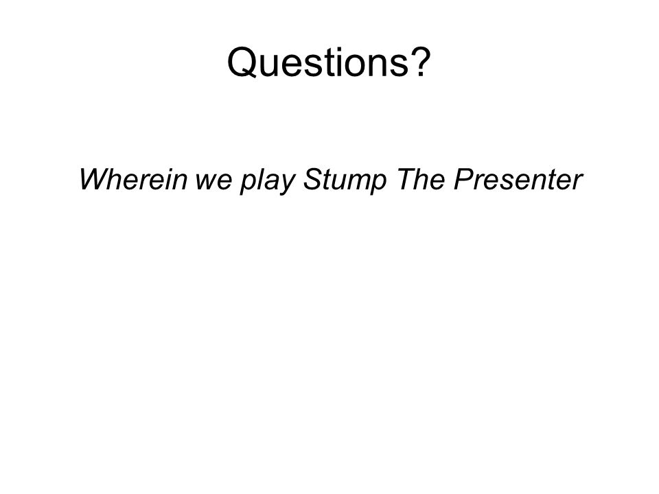 Questions? Wherein we play Stump The Presenter