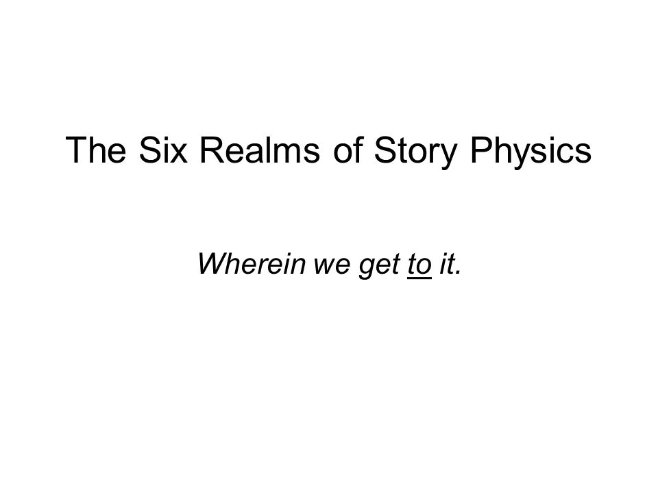 The Six Realms of Story Physics Wherein we get to it.