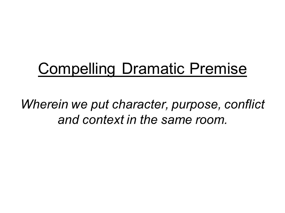 Compelling Dramatic Premise Wherein we put character, purpose, conflict and context in the same room.
