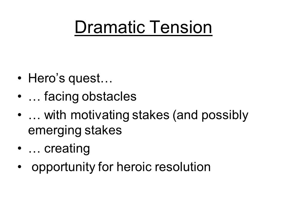 Dramatic Tension Heros quest… … facing obstacles … with motivating stakes (and possibly emerging stakes … creating opportunity for heroic resolution