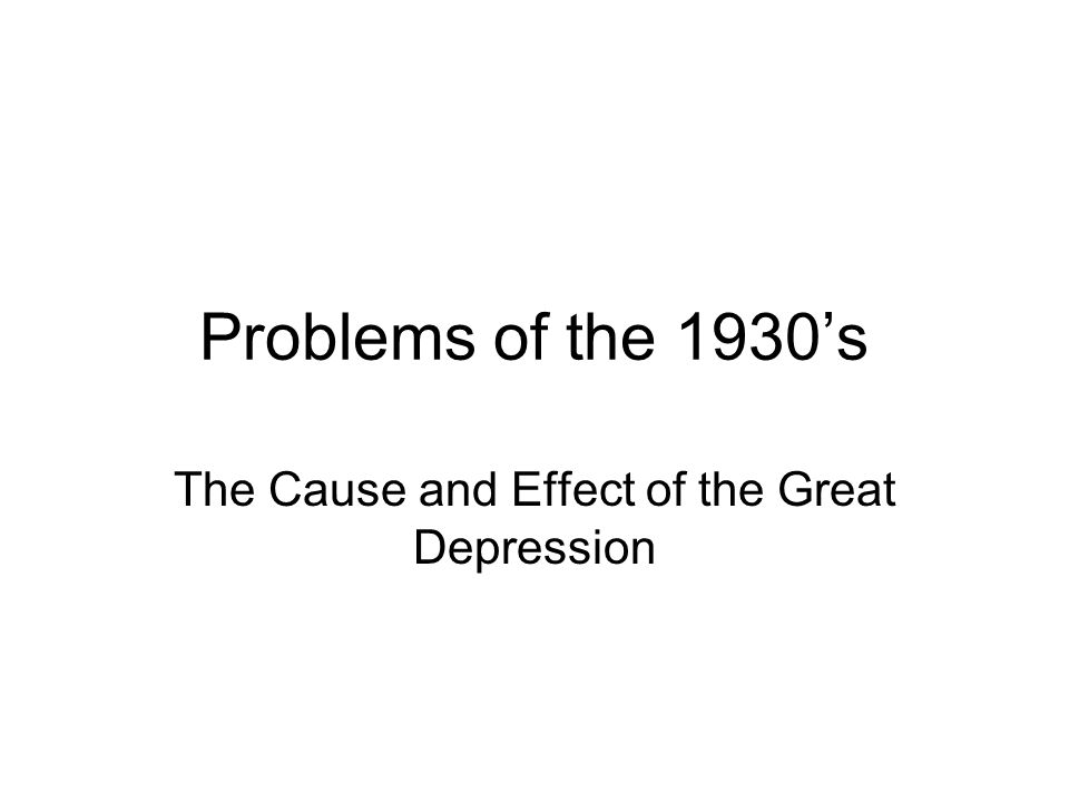 Problems of the 1930s The Cause and Effect of the Great Depression