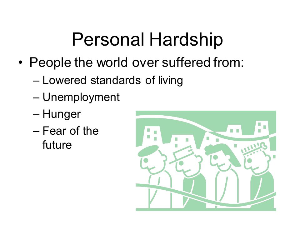 Personal Hardship People the world over suffered from: –Lowered standards of living –Unemployment –Hunger –Fear of the future