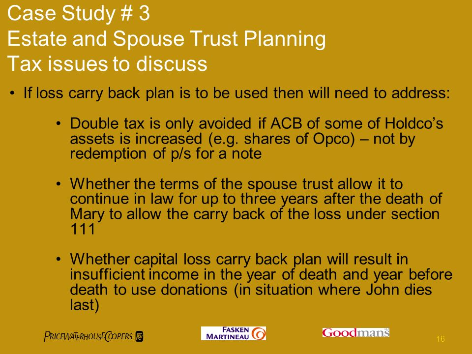 Case Study # 3 Estate and Spouse Trust Planning Tax issues to discuss If loss carry back plan is to be used then will need to address: Double tax is o