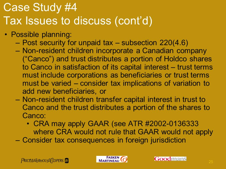 Case Study #4 Tax Issues to discuss (contd) Possible planning: –Post security for unpaid tax – subsection 220(4.6) –Non-resident children incorporate