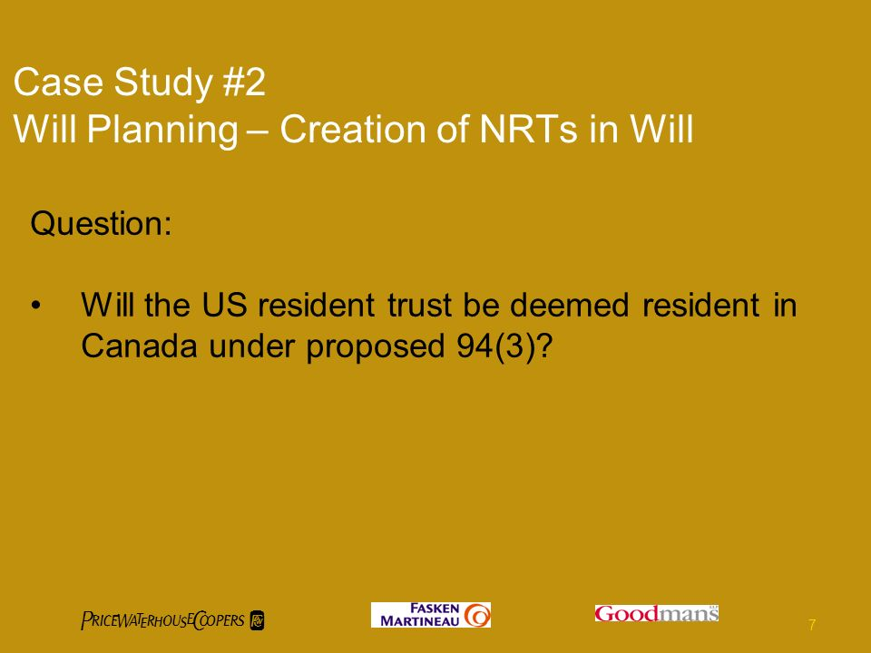 Case Study #2 Will Planning – Creation of NRTs in Will Question: Will the US resident trust be deemed resident in Canada under proposed 94(3)? 7