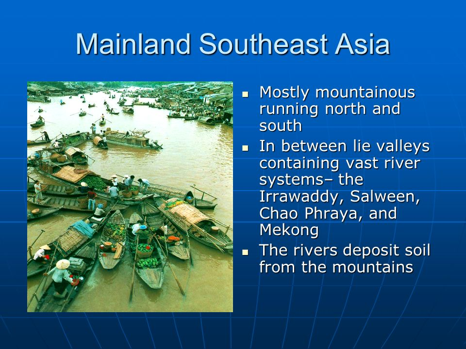 Mainland Southeast Asia Mostly mountainous running north and south Mostly mountainous running north and south In between lie valleys containing vast r