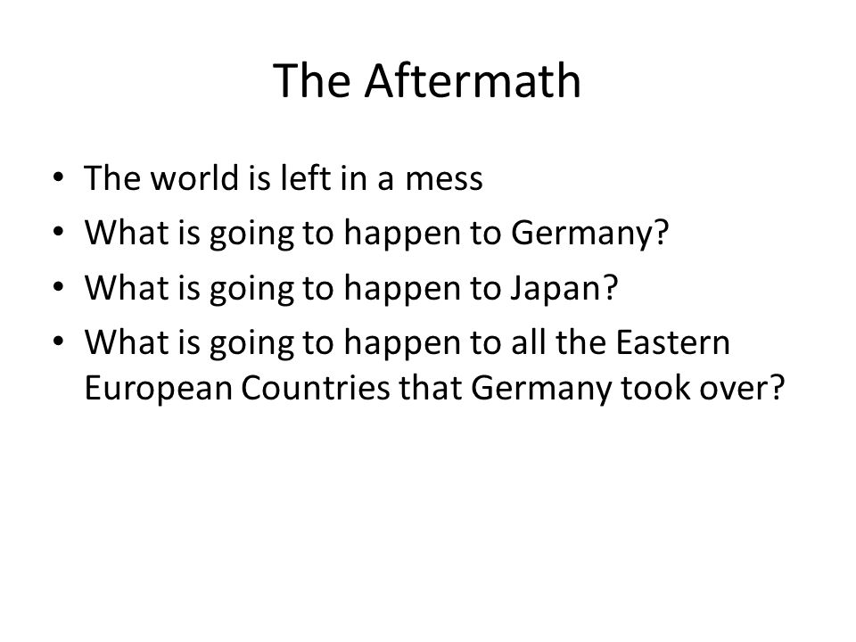 The Aftermath The world is left in a mess What is going to happen to Germany? What is going to happen to Japan? What is going to happen to all the Eas
