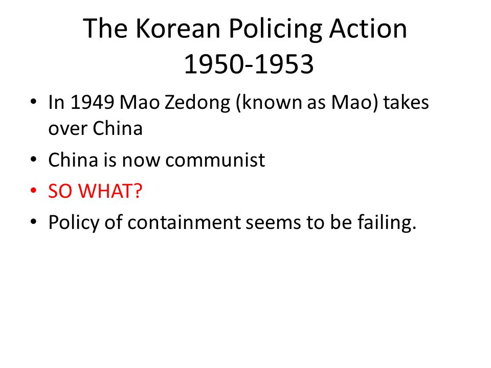 The Korean Policing Action 1950-1953 In 1949 Mao Zedong (known as Mao) takes over China China is now communist SO WHAT? Policy of containment seems to