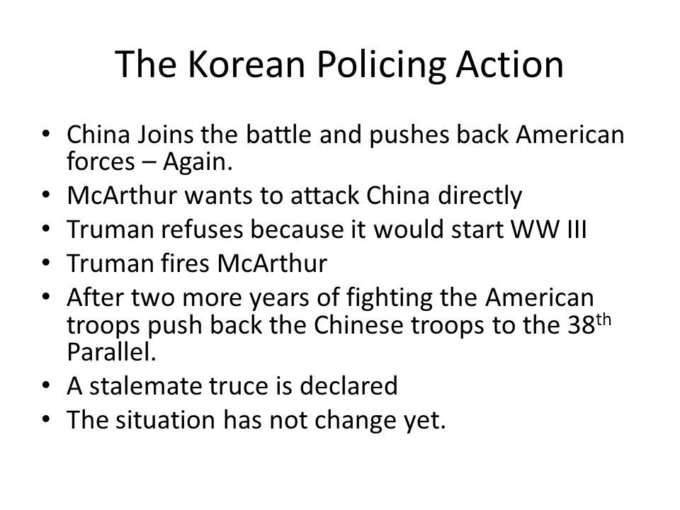 The Korean Policing Action China Joins the battle and pushes back American forces – Again. McArthur wants to attack China directly Truman refuses beca