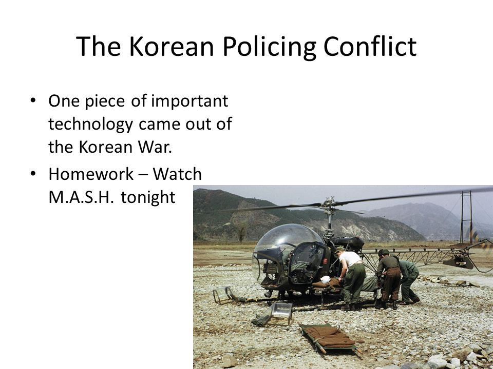 The Korean Policing Conflict One piece of important technology came out of the Korean War. Homework – Watch M.A.S.H. tonight