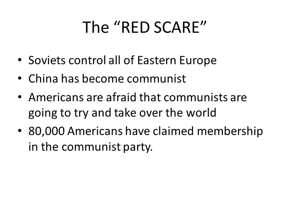 The RED SCARE Soviets control all of Eastern Europe China has become communist Americans are afraid that communists are going to try and take over the