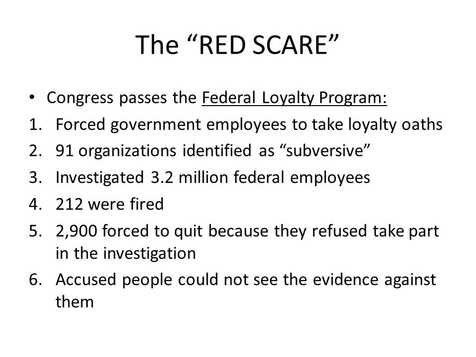 The RED SCARE Congress passes the Federal Loyalty Program: 1.Forced government employees to take loyalty oaths 2.91 organizations identified as subver