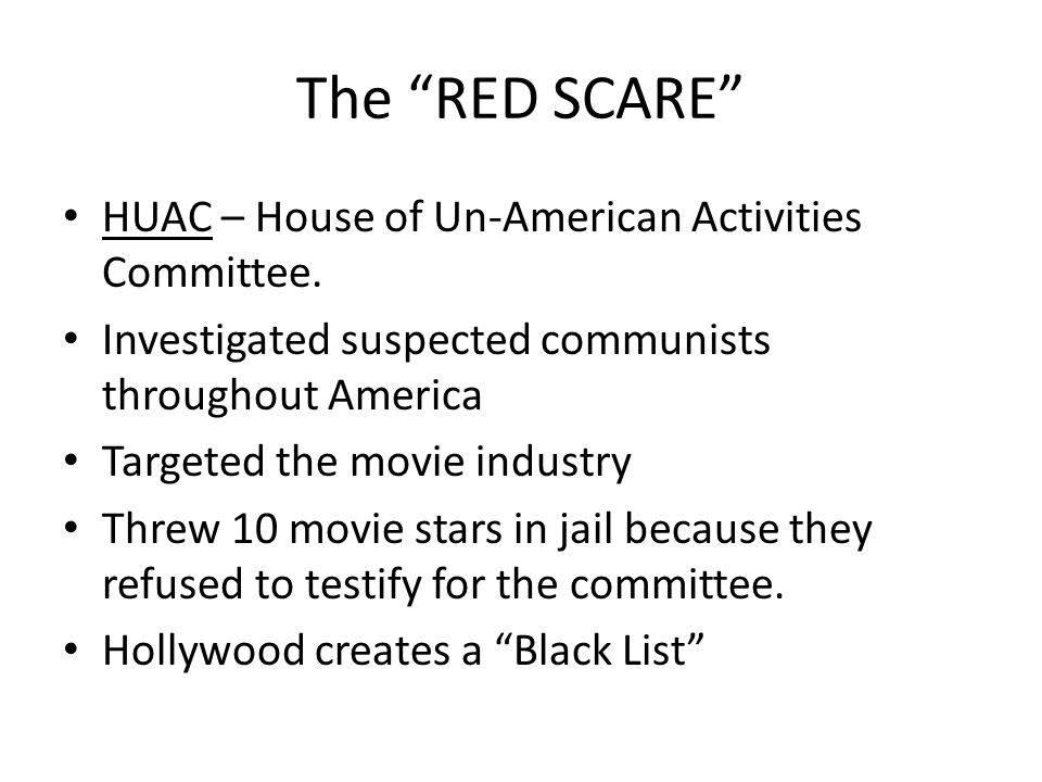 The RED SCARE HUAC – House of Un-American Activities Committee. Investigated suspected communists throughout America Targeted the movie industry Threw