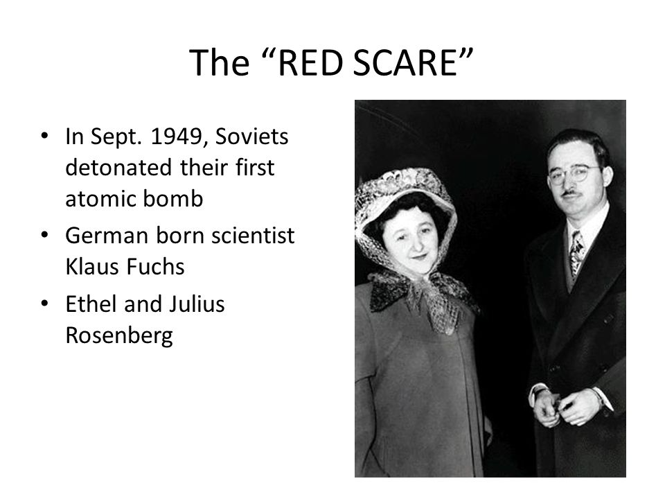 The RED SCARE In Sept. 1949, Soviets detonated their first atomic bomb German born scientist Klaus Fuchs Ethel and Julius Rosenberg