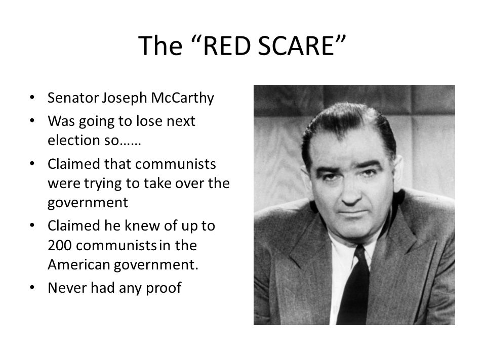 The RED SCARE Senator Joseph McCarthy Was going to lose next election so…… Claimed that communists were trying to take over the government Claimed he