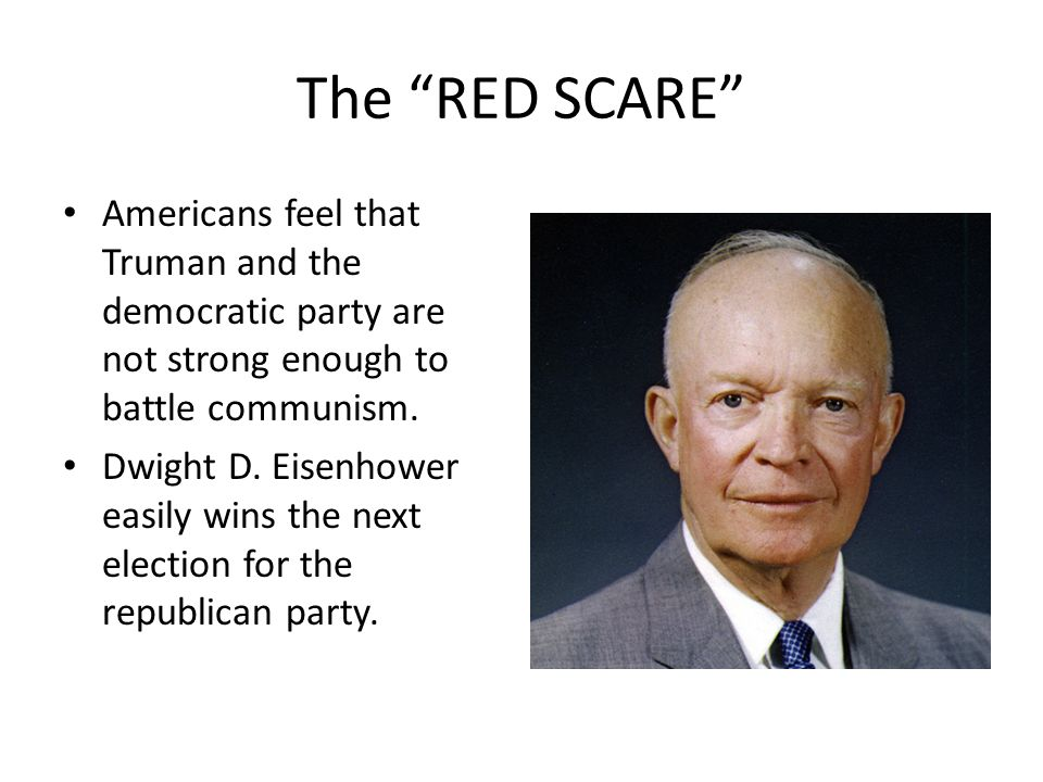 The RED SCARE Americans feel that Truman and the democratic party are not strong enough to battle communism. Dwight D. Eisenhower easily wins the next
