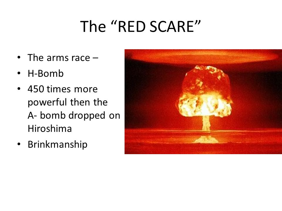 The RED SCARE The arms race – H-Bomb 450 times more powerful then the A- bomb dropped on Hiroshima Brinkmanship