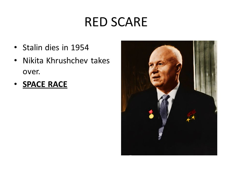 RED SCARE Stalin dies in 1954 Nikita Khrushchev takes over. SPACE RACE