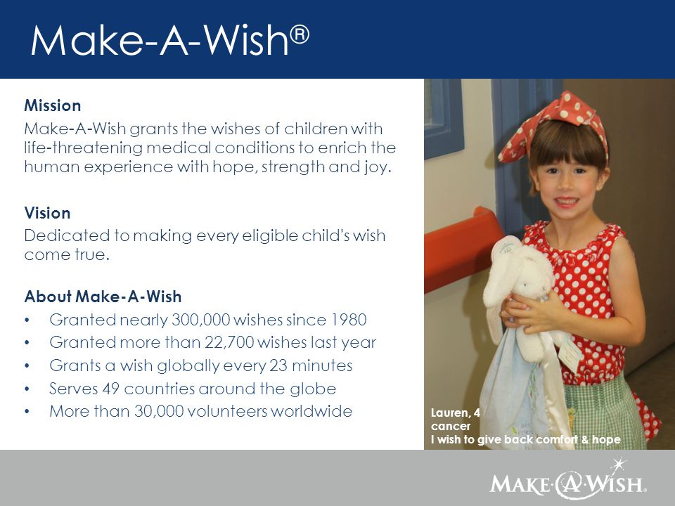 Lauren, 4 cancer I wish to give back comfort & hope Make-A-Wish ® Mission Make-A-Wish grants the wishes of children with life-threatening medical conditions to enrich the human experience with hope, strength and joy.