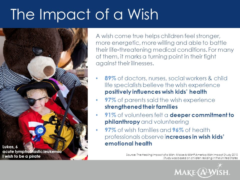 Lukas, 6 acute lymphoblastic leukemia I wish to be a pirate A wish come true helps children feel stronger, more energetic, more willing and able to battle their life-threatening medical conditions.
