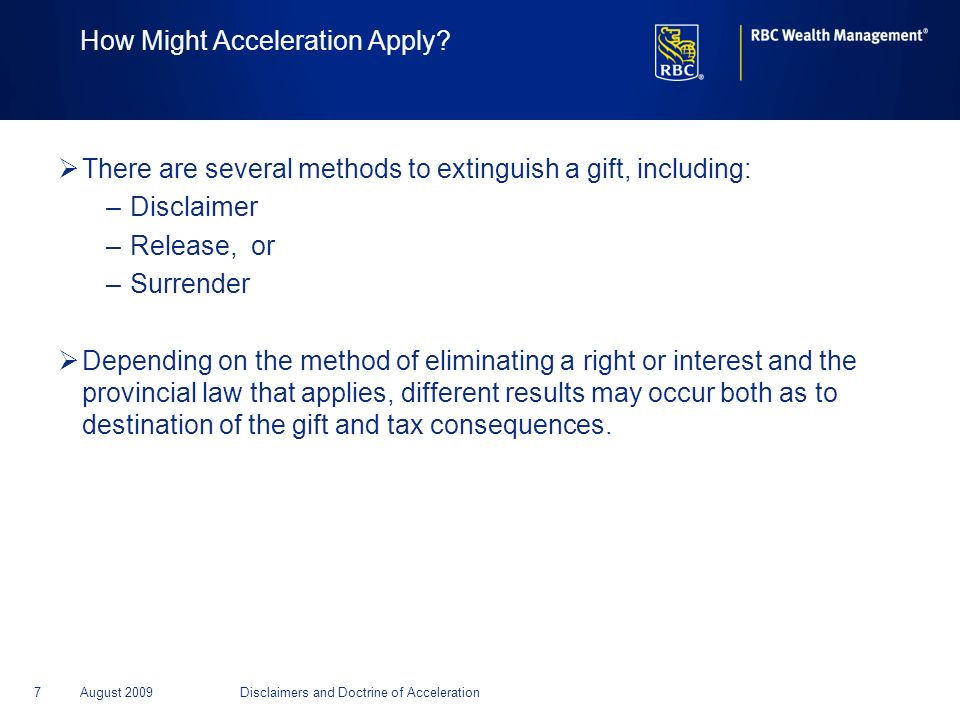 7August 2009Disclaimers and Doctrine of Acceleration How Might Acceleration Apply? There are several methods to extinguish a gift, including: –Disclai