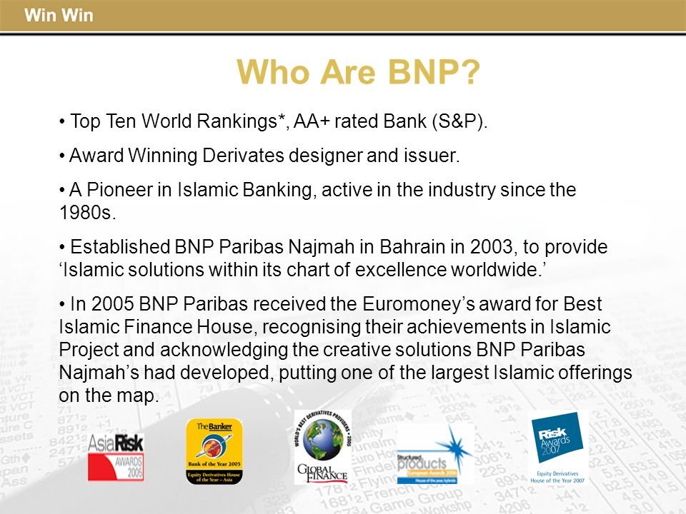 Who Are BNP? Top Ten World Rankings*, AA+ rated Bank (S&P). Award Winning Derivates designer and issuer. A Pioneer in Islamic Banking, active in the i
