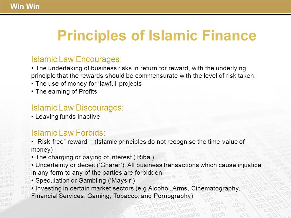 Principles of Islamic Finance Islamic Law Encourages: The undertaking of business risks in return for reward, with the underlying principle that the r