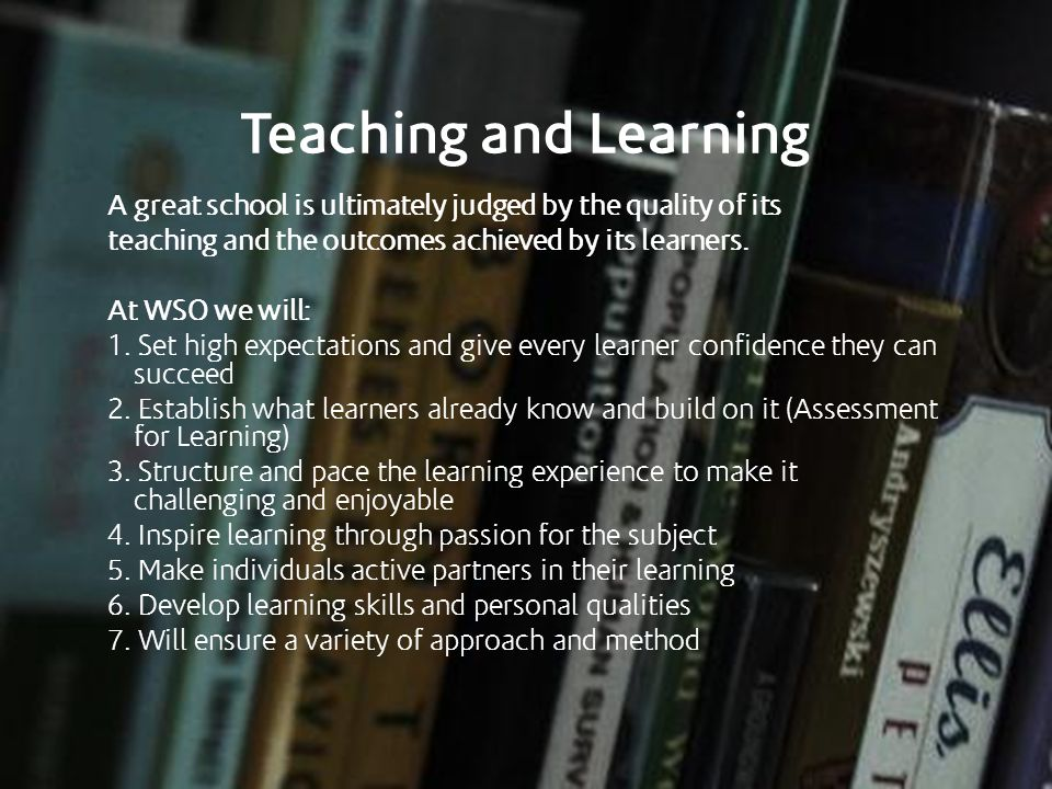 Teaching and Learning A great school is ultimately judged by the quality of its teaching and the outcomes achieved by its learners. At WSO we will: 1.